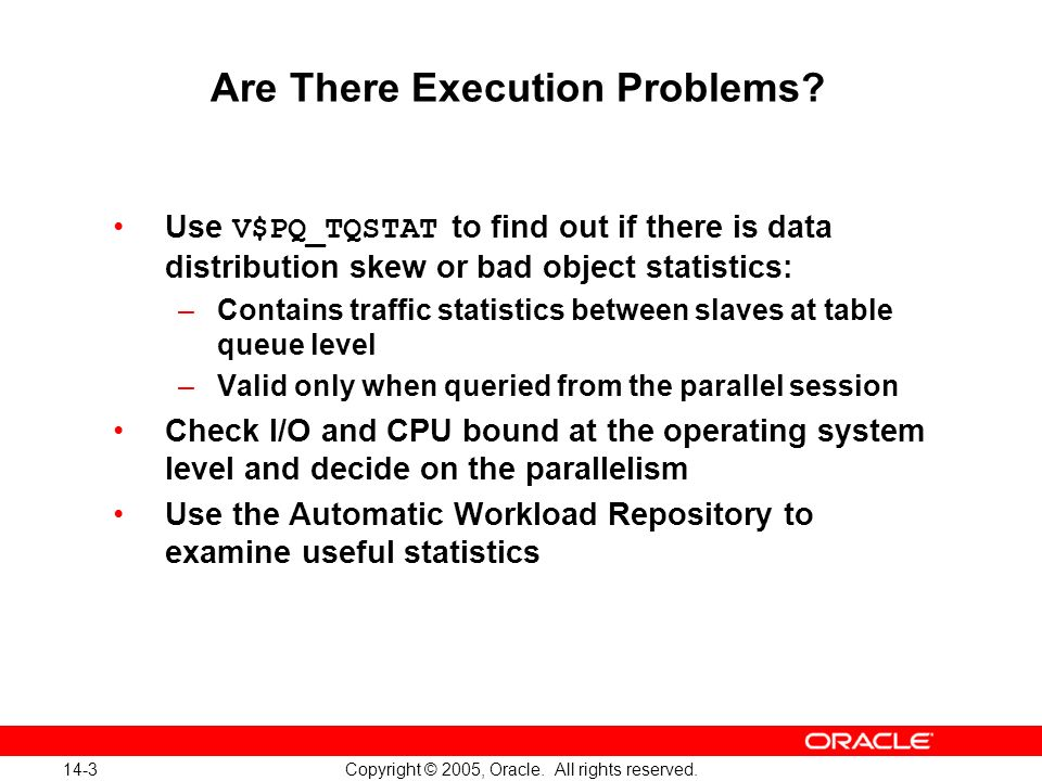 14-3 Copyright © 2005, Oracle. All rights reserved. Are There Execution Problems? Use V$PQ_TQSTAT to find out if there is data distribution skew or ba