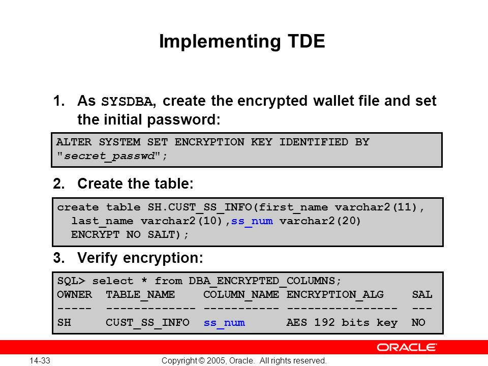 14-33 Copyright © 2005, Oracle. All rights reserved. Implementing TDE 1.As SYSDBA, create the encrypted wallet file and set the initial password: 2.Cr