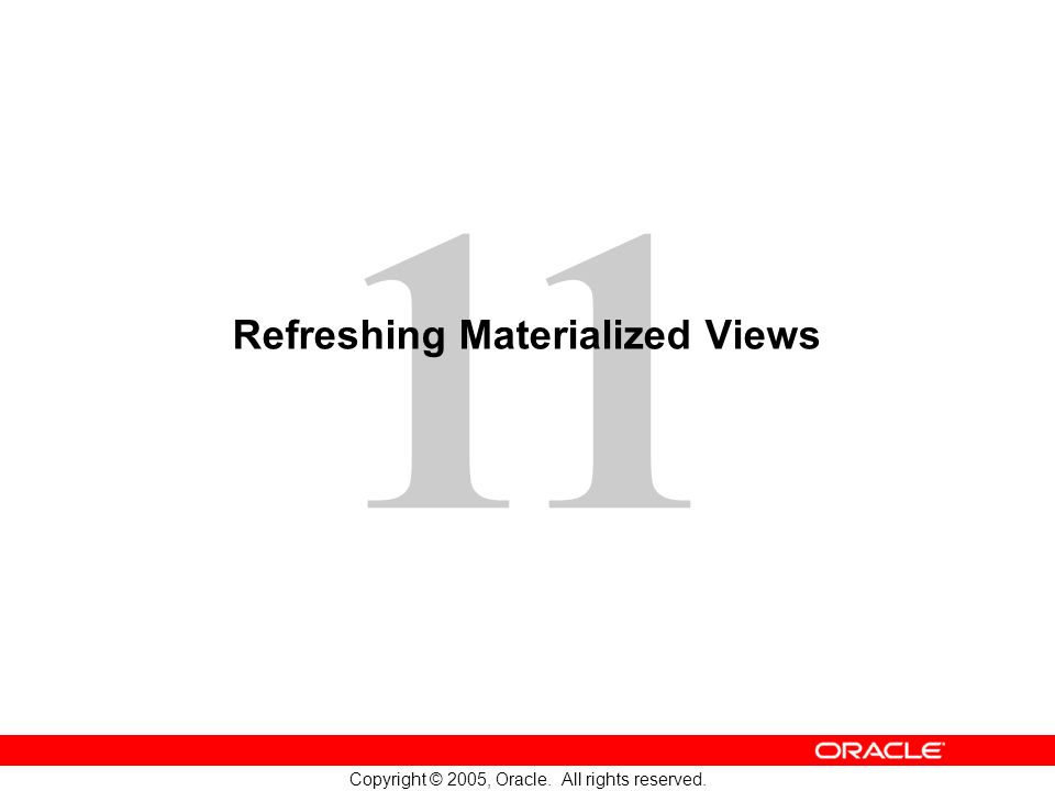 11 Copyright © 2005, Oracle. All rights reserved. Refreshing Materialized Views
