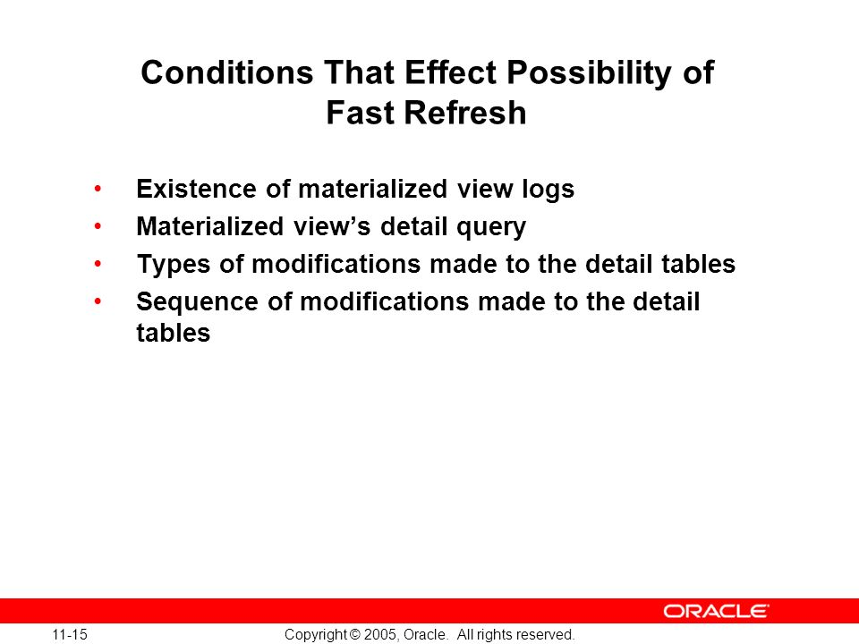 11-15 Copyright © 2005, Oracle. All rights reserved. Conditions That Effect Possibility of Fast Refresh Existence of materialized view logs Materializ