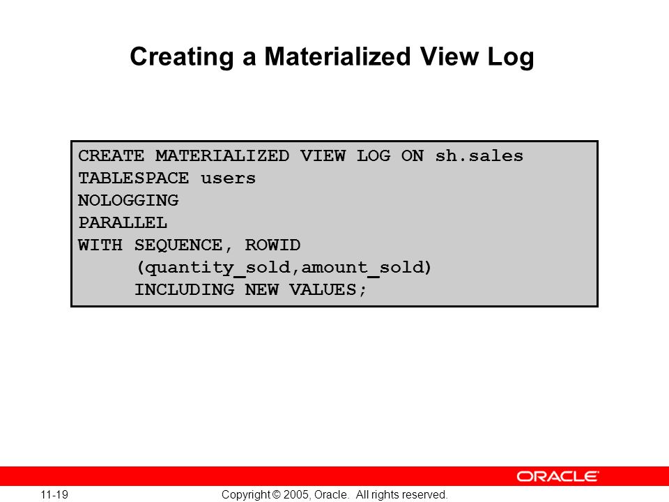11-19 Copyright © 2005, Oracle. All rights reserved. Creating a Materialized View Log CREATE MATERIALIZED VIEW LOG ON sh.sales TABLESPACE users NOLOGG