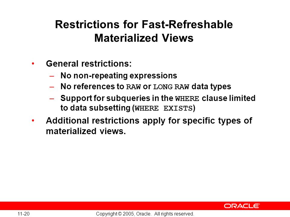 11-20 Copyright © 2005, Oracle. All rights reserved. Restrictions for Fast-Refreshable Materialized Views General restrictions: –No non-repeating expr