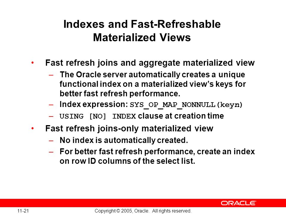 11-21 Copyright © 2005, Oracle. All rights reserved. Indexes and Fast-Refreshable Materialized Views Fast refresh joins and aggregate materialized vie