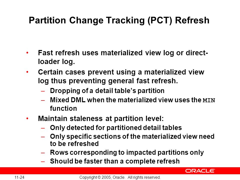 11-24 Copyright © 2005, Oracle. All rights reserved. Partition Change Tracking (PCT) Refresh Fast refresh uses materialized view log or direct- loader