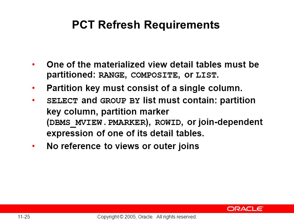 11-25 Copyright © 2005, Oracle. All rights reserved. PCT Refresh Requirements One of the materialized view detail tables must be partitioned: RANGE, C