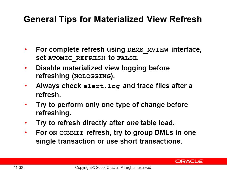 11-32 Copyright © 2005, Oracle. All rights reserved. General Tips for Materialized View Refresh For complete refresh using DBMS_MVIEW interface, set A