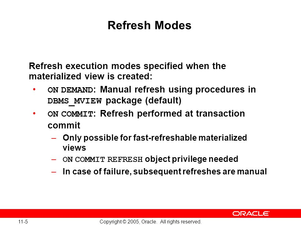 11-5 Copyright © 2005, Oracle. All rights reserved. Refresh Modes Refresh execution modes specified when the materialized view is created: ON DEMAND :