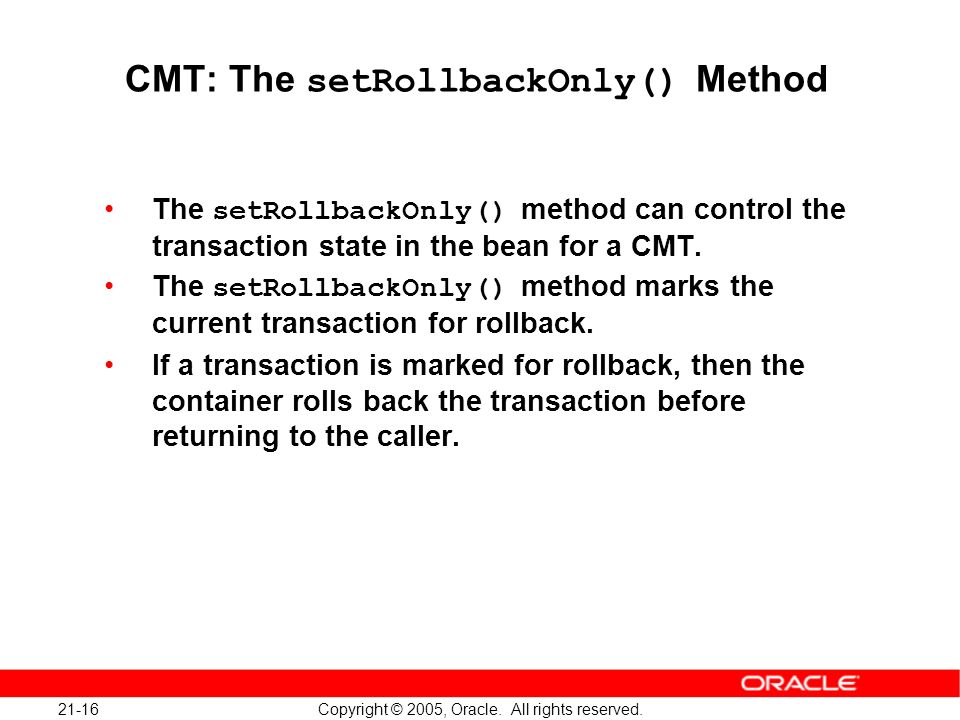 21-16 Copyright © 2005, Oracle. All rights reserved. CMT: The setRollbackOnly() Method The setRollbackOnly() method can control the transaction state