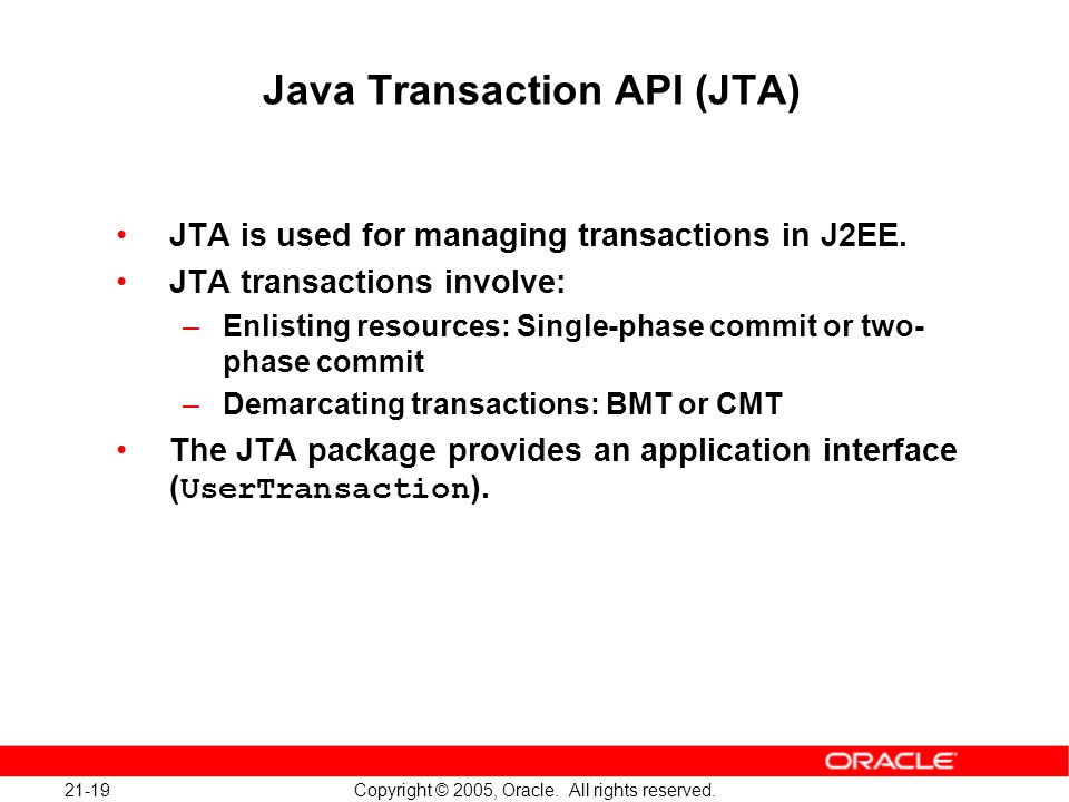 21-19 Copyright © 2005, Oracle. All rights reserved. Java Transaction API (JTA) JTA is used for managing transactions in J2EE. JTA transactions involv