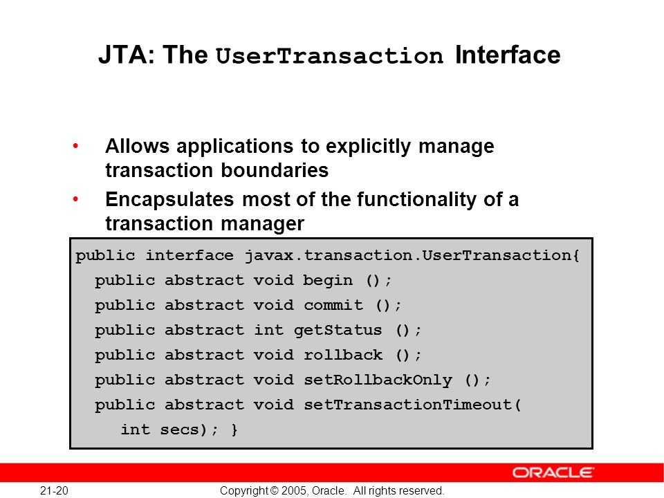 21-20 Copyright © 2005, Oracle. All rights reserved. JTA: The UserTransaction Interface Allows applications to explicitly manage transaction boundarie