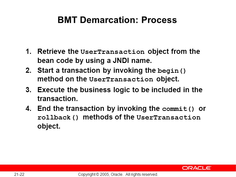 21-22 Copyright © 2005, Oracle. All rights reserved. BMT Demarcation: Process 1.Retrieve the UserTransaction object from the bean code by using a JNDI