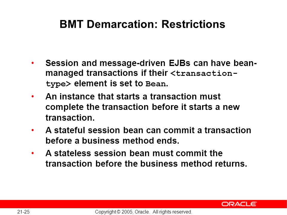 21-25 Copyright © 2005, Oracle. All rights reserved. BMT Demarcation: Restrictions Session and message-driven EJBs can have bean- managed transactions