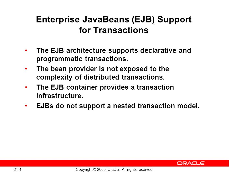 21-4 Copyright © 2005, Oracle. All rights reserved. Enterprise JavaBeans (EJB) Support for Transactions The EJB architecture supports declarative and
