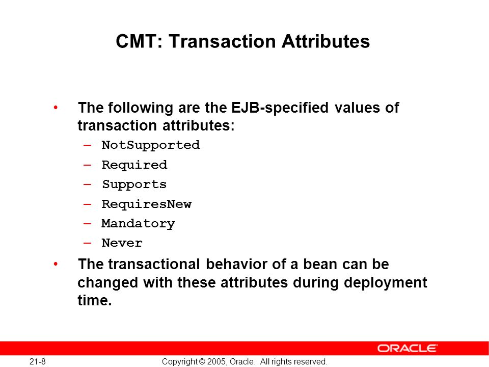 21-8 Copyright © 2005, Oracle. All rights reserved. CMT: Transaction Attributes The following are the EJB-specified values of transaction attributes: