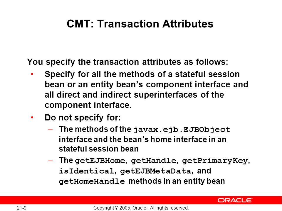 21-9 Copyright © 2005, Oracle. All rights reserved. CMT: Transaction Attributes You specify the transaction attributes as follows: Specify for all the