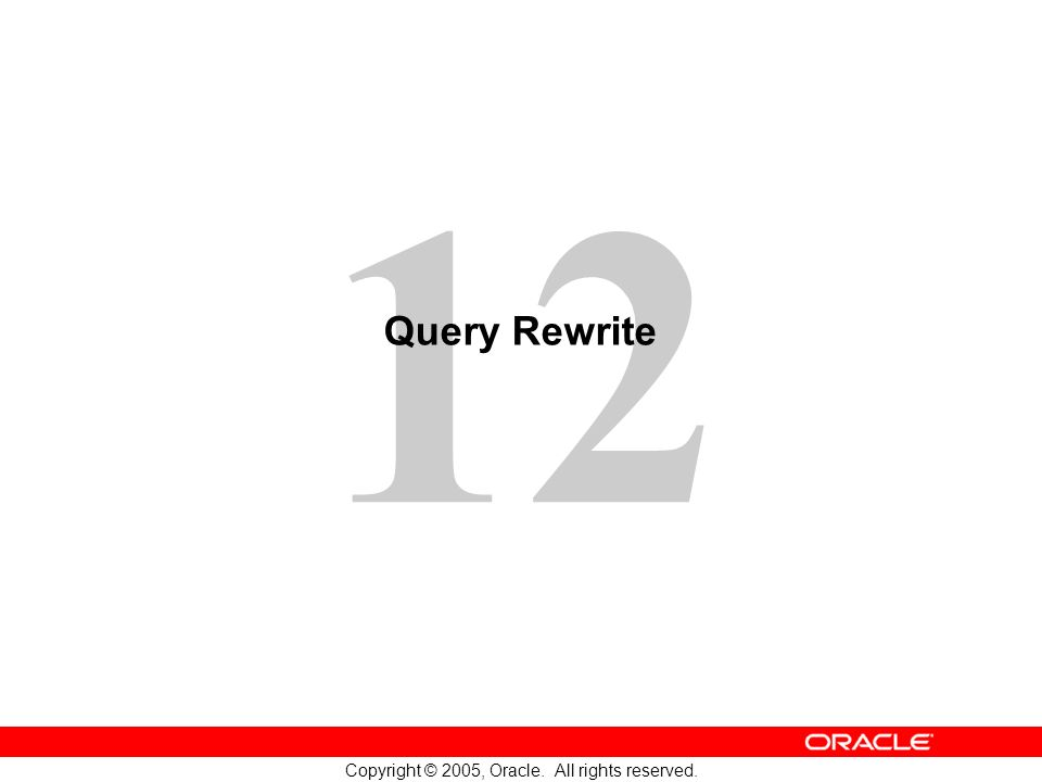 12 Copyright © 2005, Oracle. All rights reserved. Query Rewrite