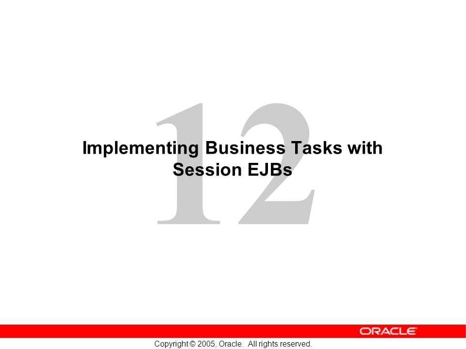 12 Copyright © 2005, Oracle. All rights reserved. Implementing Business Tasks with Session EJBs