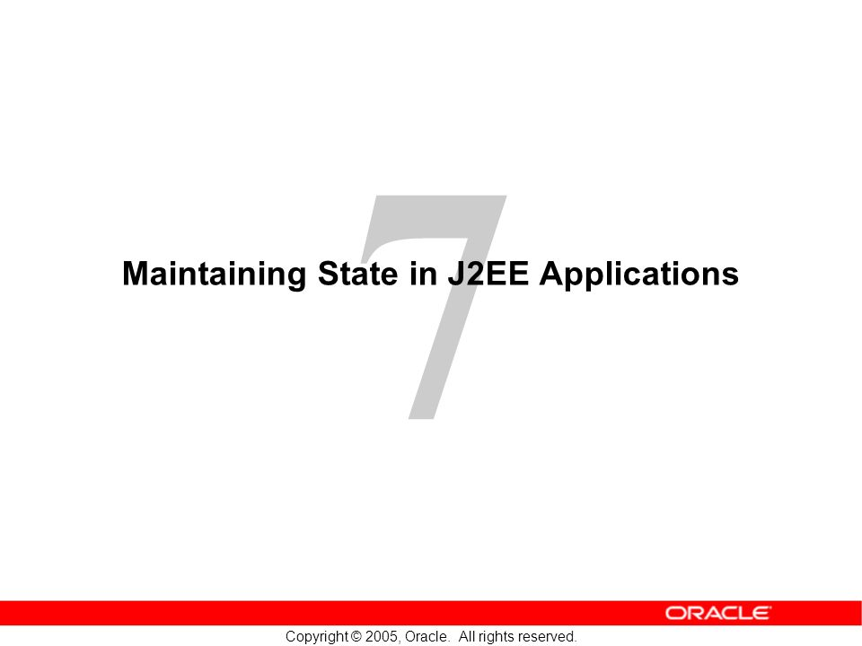 7 Copyright © 2005, Oracle. All rights reserved. Maintaining State in J2EE Applications
