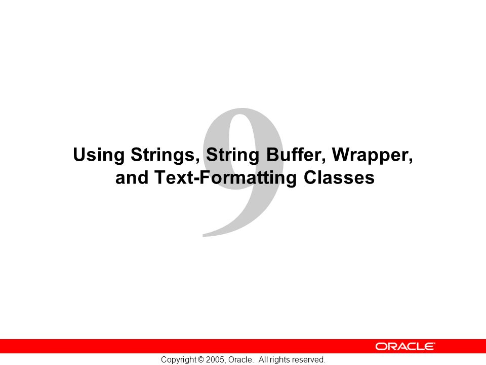 9 Copyright © 2005, Oracle. All rights reserved. Using Strings, String Buffer, Wrapper, and Text-Formatting Classes