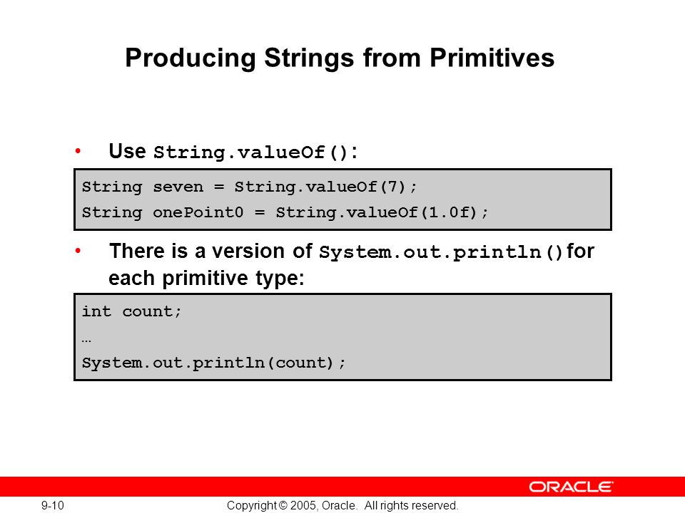 9-10 Copyright © 2005, Oracle. All rights reserved. Producing Strings from Primitives Use String.valueOf() : There is a version of System.out.println(