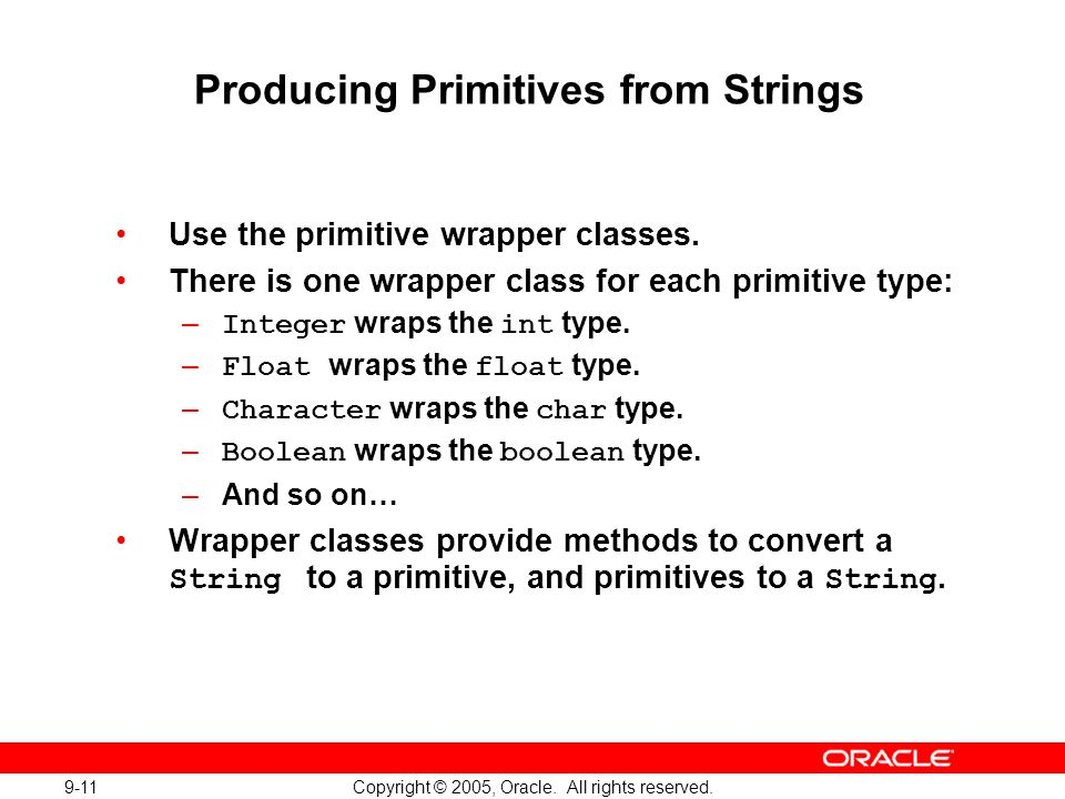 9-11 Copyright © 2005, Oracle. All rights reserved. Producing Primitives from Strings Use the primitive wrapper classes. There is one wrapper class fo