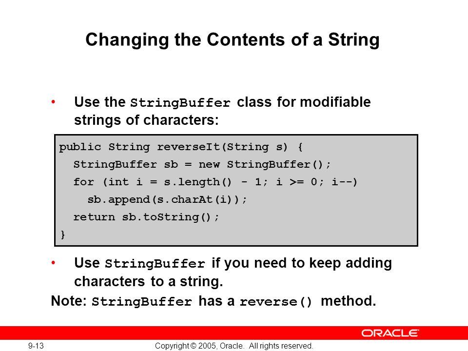 9-13 Copyright © 2005, Oracle. All rights reserved. Changing the Contents of a String Use the StringBuffer class for modifiable strings of characters: