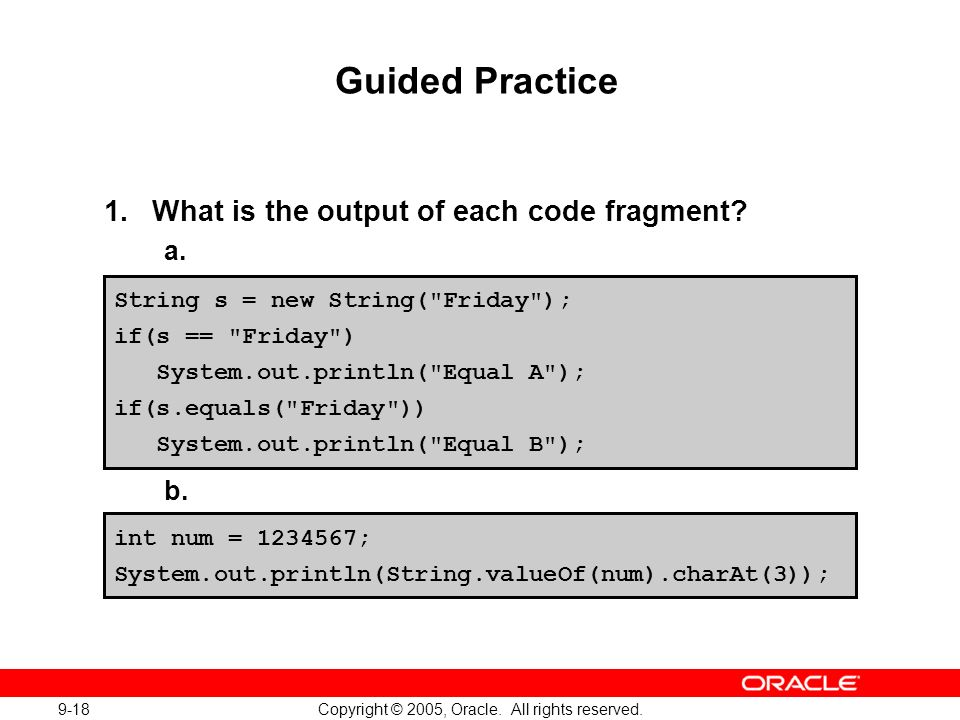 9-18 Copyright © 2005, Oracle. All rights reserved. Guided Practice 1.What is the output of each code fragment? a. b. String s = new String(