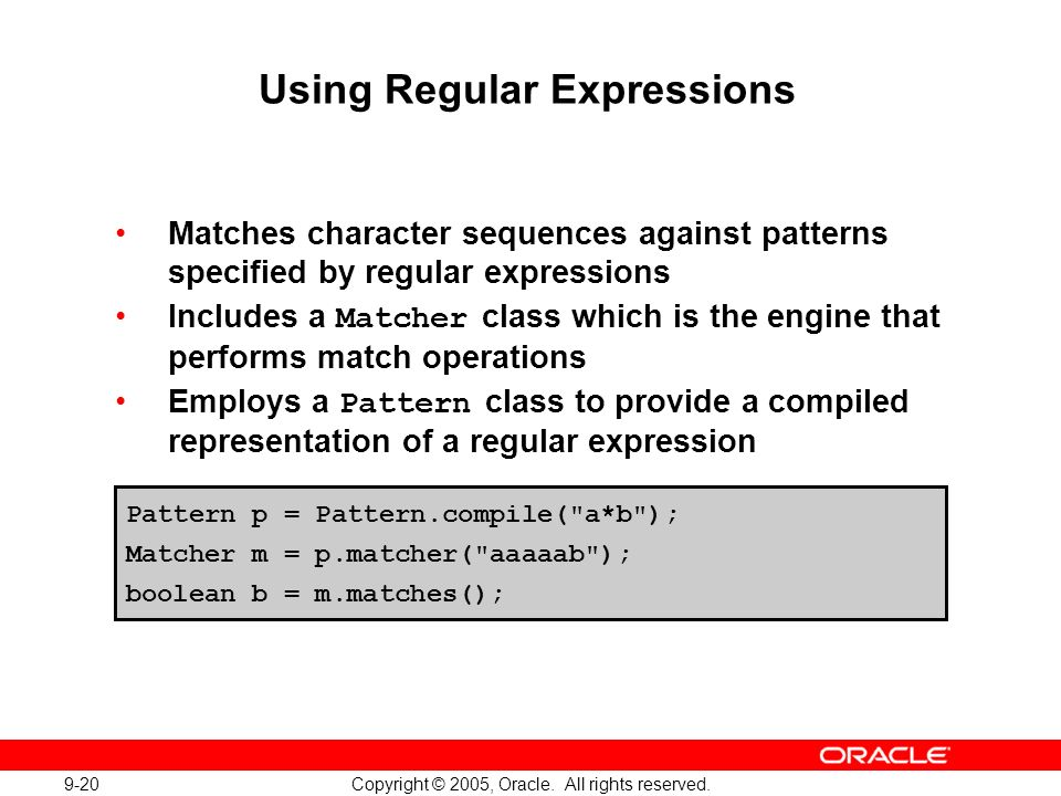 9-20 Copyright © 2005, Oracle. All rights reserved. Using Regular Expressions Matches character sequences against patterns specified by regular expres