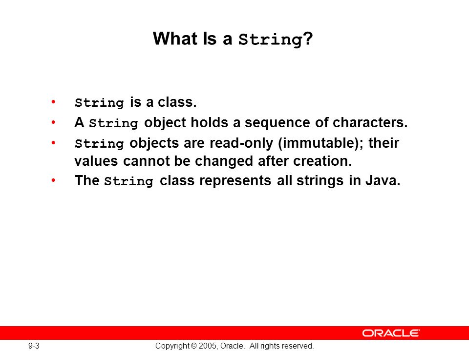 9-3 Copyright © 2005, Oracle. All rights reserved. What Is a String ? String is a class. A String object holds a sequence of characters. String object