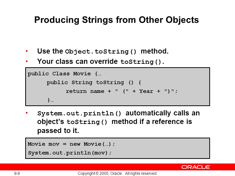 9-9 Copyright © 2005, Oracle. All rights reserved. Producing Strings from Other Objects Use the Object.toString() method. Your class can override toSt