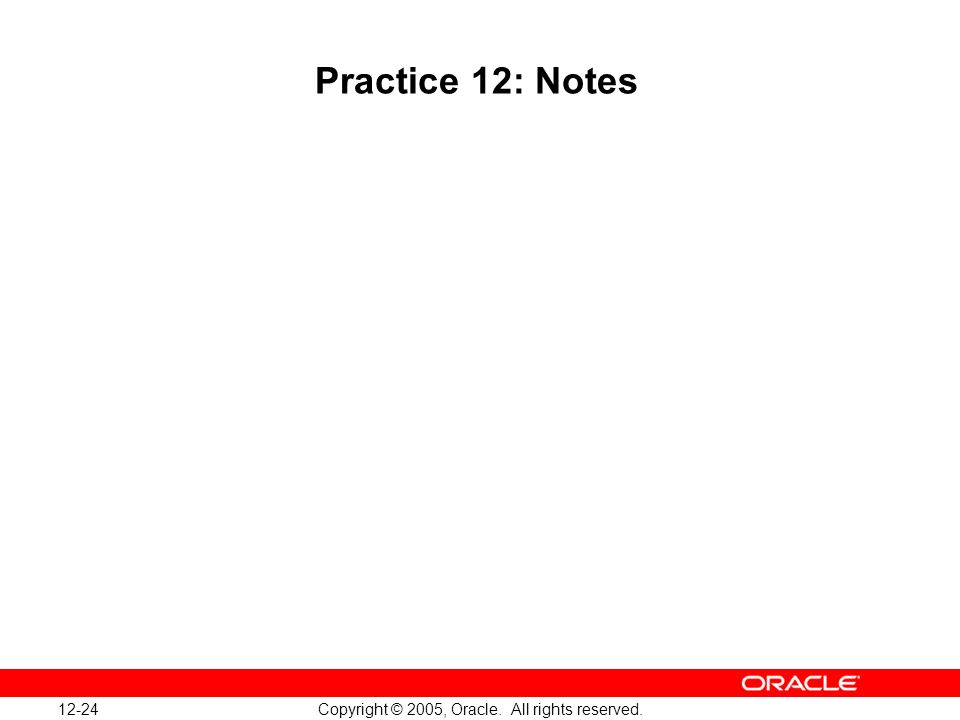 12-24 Copyright © 2005, Oracle. All rights reserved. Practice 12: Notes