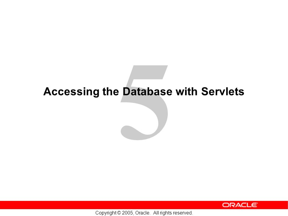 5 Copyright © 2005, Oracle. All rights reserved. Accessing the Database with Servlets