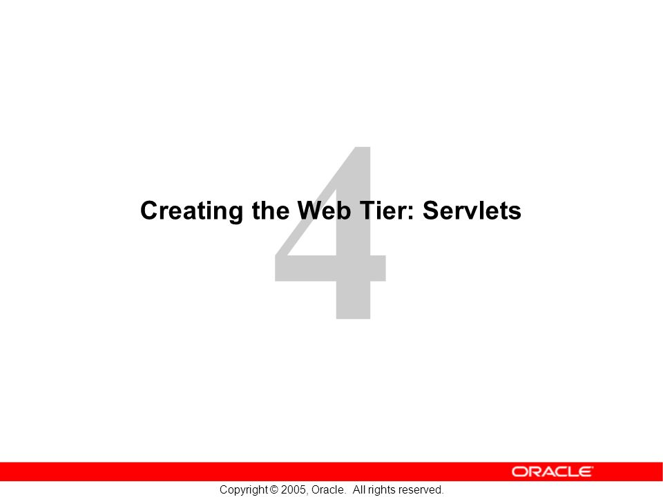 4 Copyright © 2005, Oracle. All rights reserved. Creating the Web Tier: Servlets