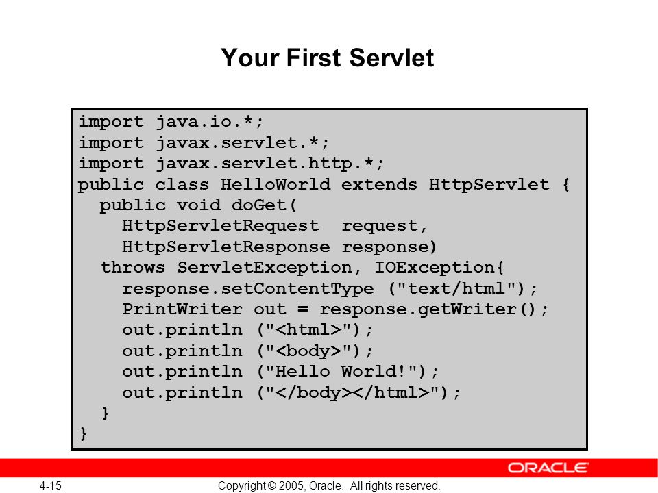 4-15 Copyright © 2005, Oracle. All rights reserved. Your First Servlet import java.io.*; import javax.servlet.*; import javax.servlet.http.*; public c