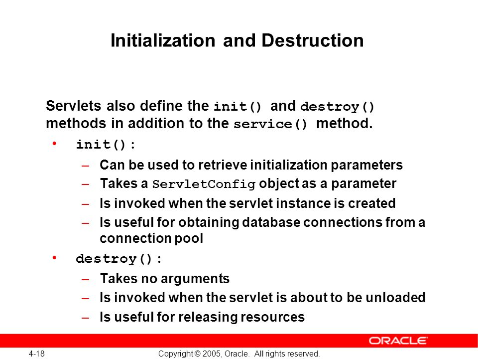 4-18 Copyright © 2005, Oracle. All rights reserved. Initialization and Destruction Servlets also define the init() and destroy() methods in addition t