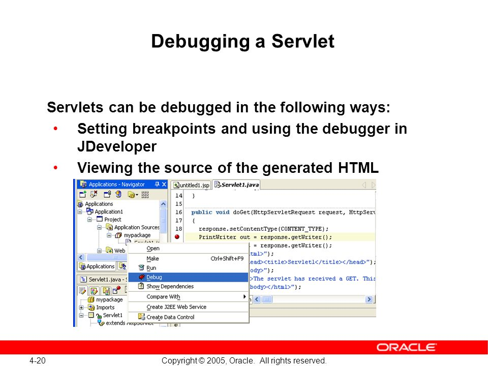 4-20 Copyright © 2005, Oracle. All rights reserved. Debugging a Servlet Servlets can be debugged in the following ways: Setting breakpoints and using