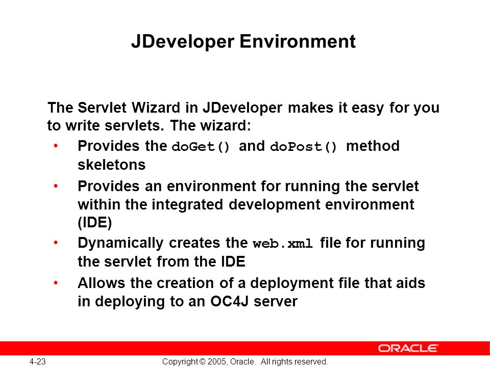 4-23 Copyright © 2005, Oracle. All rights reserved. JDeveloper Environment The Servlet Wizard in JDeveloper makes it easy for you to write servlets. T
