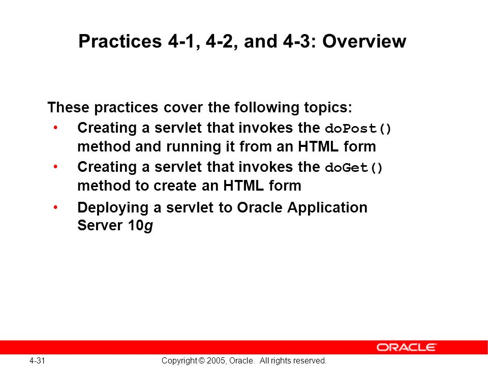 4-31 Copyright © 2005, Oracle. All rights reserved. Practices 4-1, 4-2, and 4-3: Overview These practices cover the following topics: Creating a servl