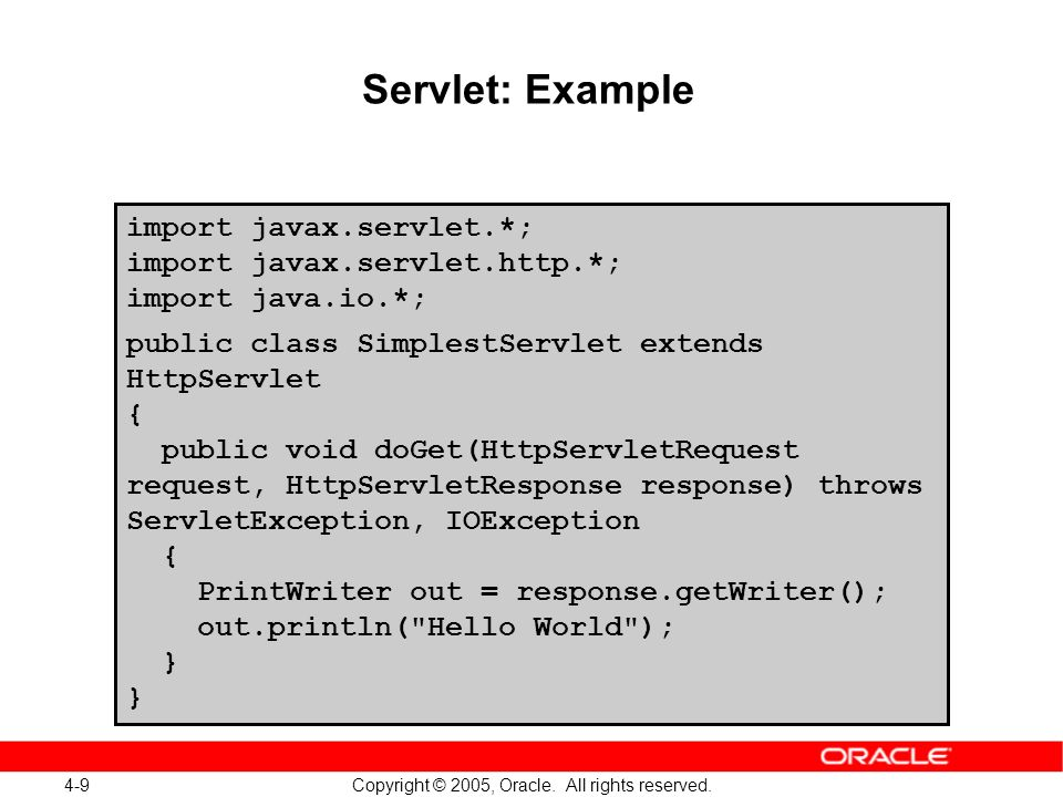 4-9 Copyright © 2005, Oracle. All rights reserved. Servlet: Example import javax.servlet.*; import javax.servlet.http.*; import java.io.*; public clas