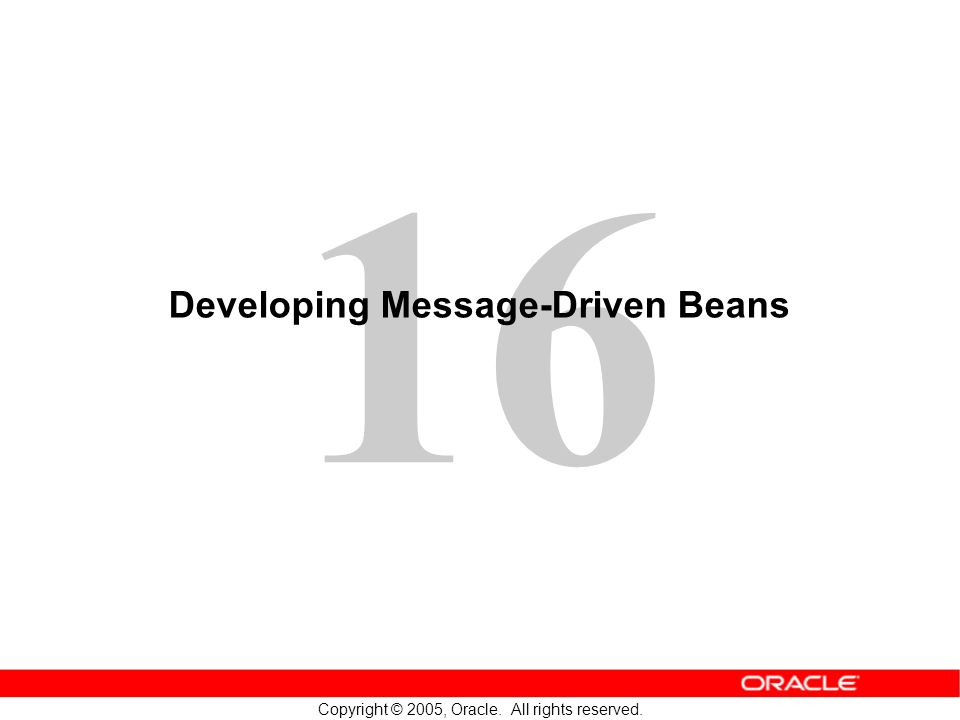 16 Copyright © 2005, Oracle. All rights reserved. Developing Message-Driven Beans