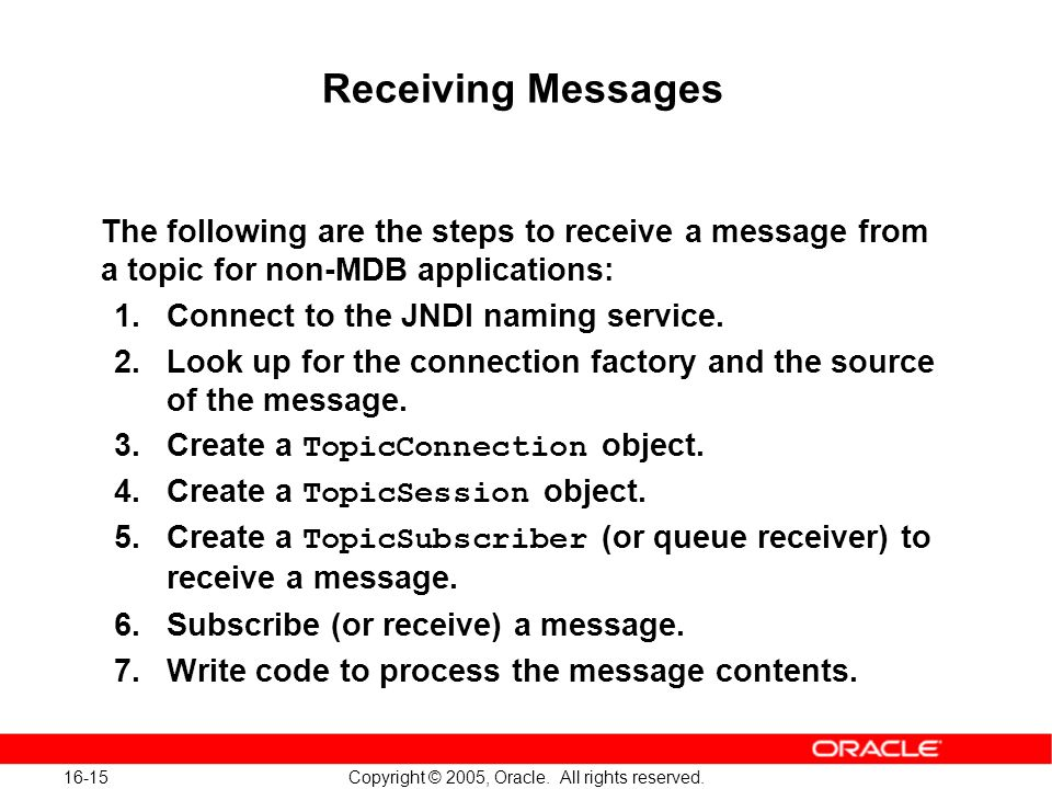 16-15 Copyright © 2005, Oracle. All rights reserved. Receiving Messages The following are the steps to receive a message from a topic for non-MDB appl