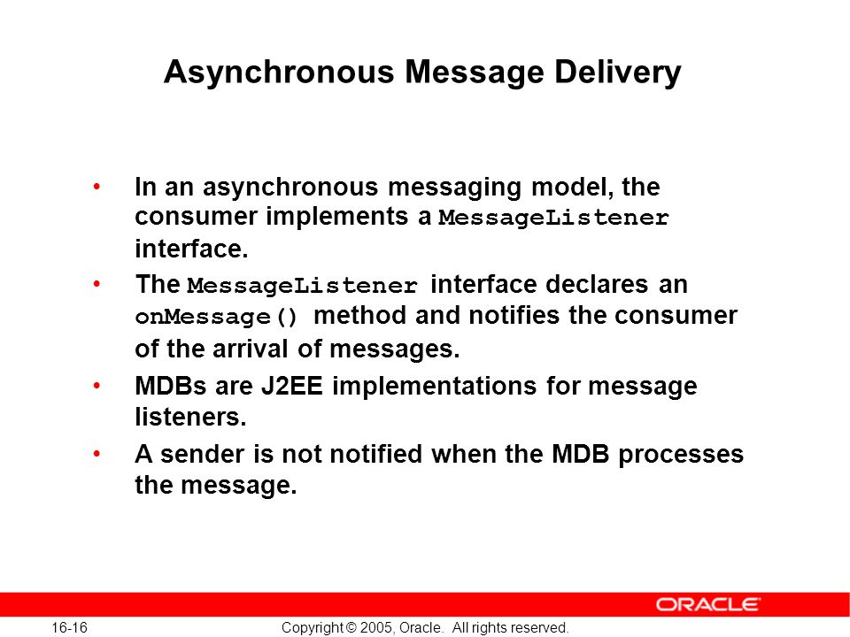 16-16 Copyright © 2005, Oracle. All rights reserved. Asynchronous Message Delivery In an asynchronous messaging model, the consumer implements a Messa