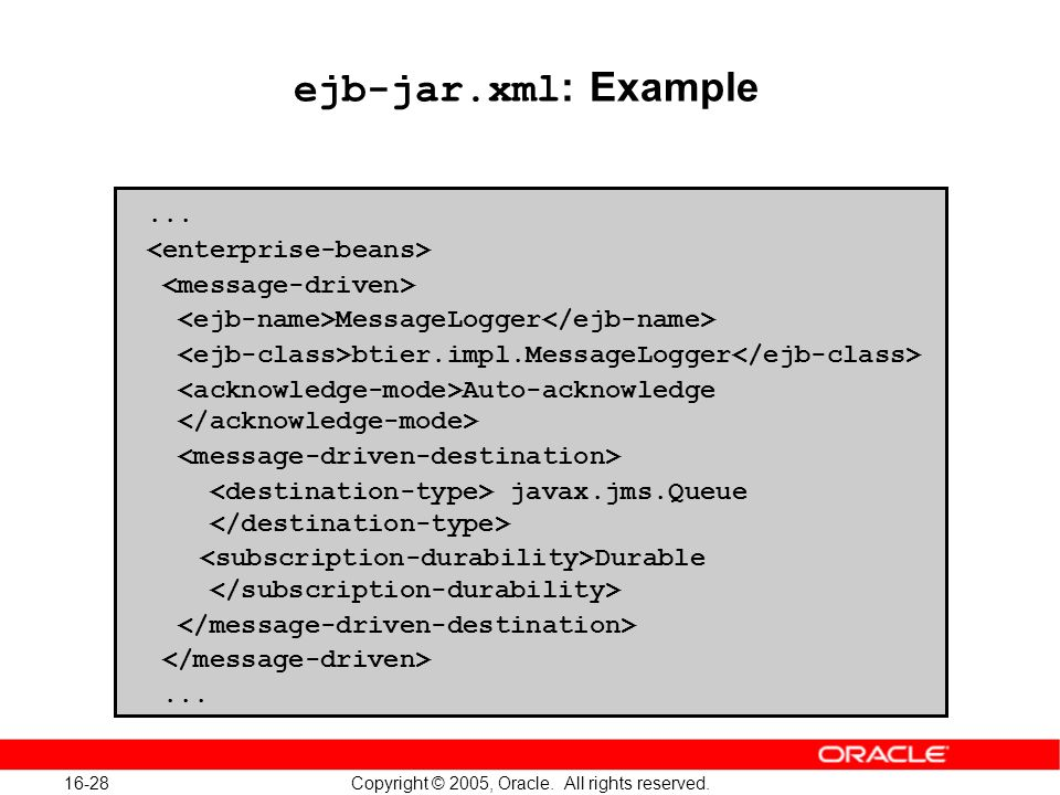 16-28 Copyright © 2005, Oracle. All rights reserved. ejb-jar.xml : Example... MessageLogger btier.impl.MessageLogger Auto-acknowledge javax.jms.Queue