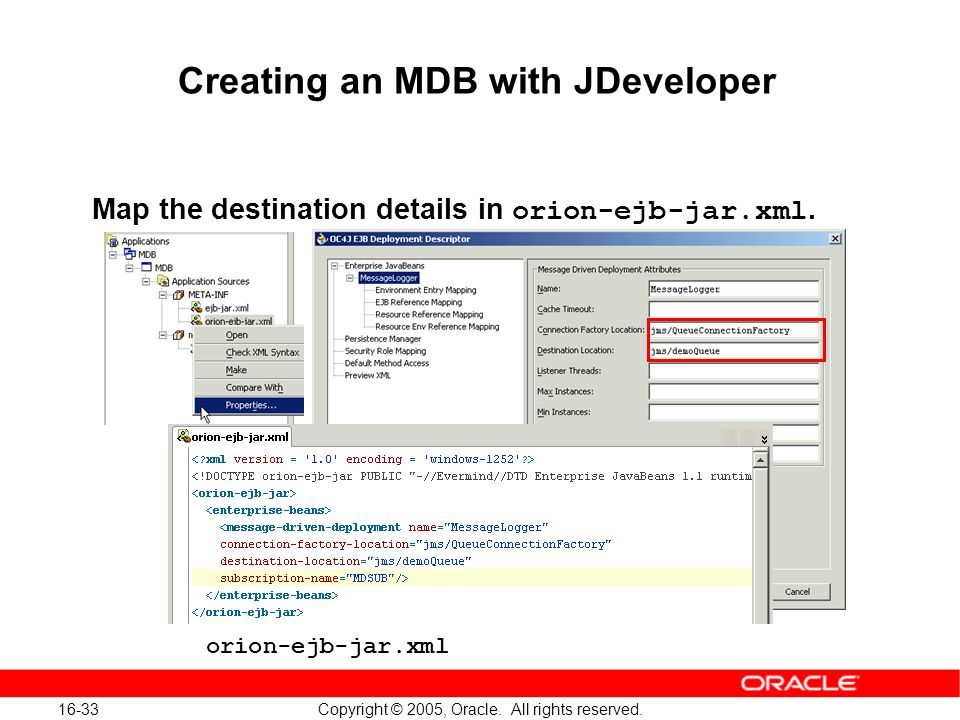 16-33 Copyright © 2005, Oracle. All rights reserved. Creating an MDB with JDeveloper Map the destination details in orion-ejb-jar.xml. orion-ejb-jar.x