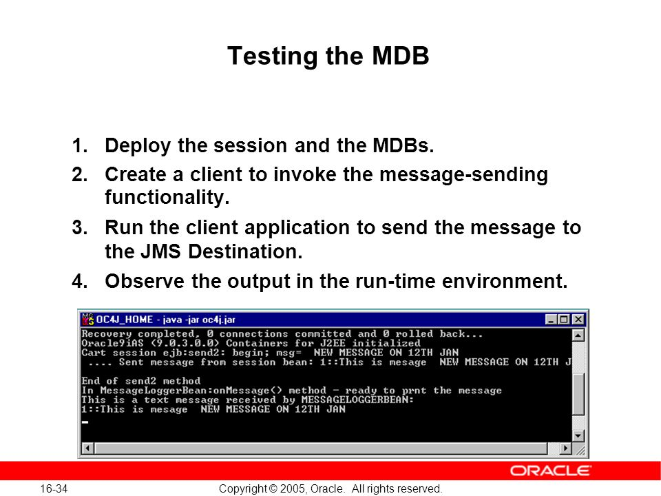 16-34 Copyright © 2005, Oracle. All rights reserved. Testing the MDB 1.Deploy the session and the MDBs. 2.Create a client to invoke the message-sendin