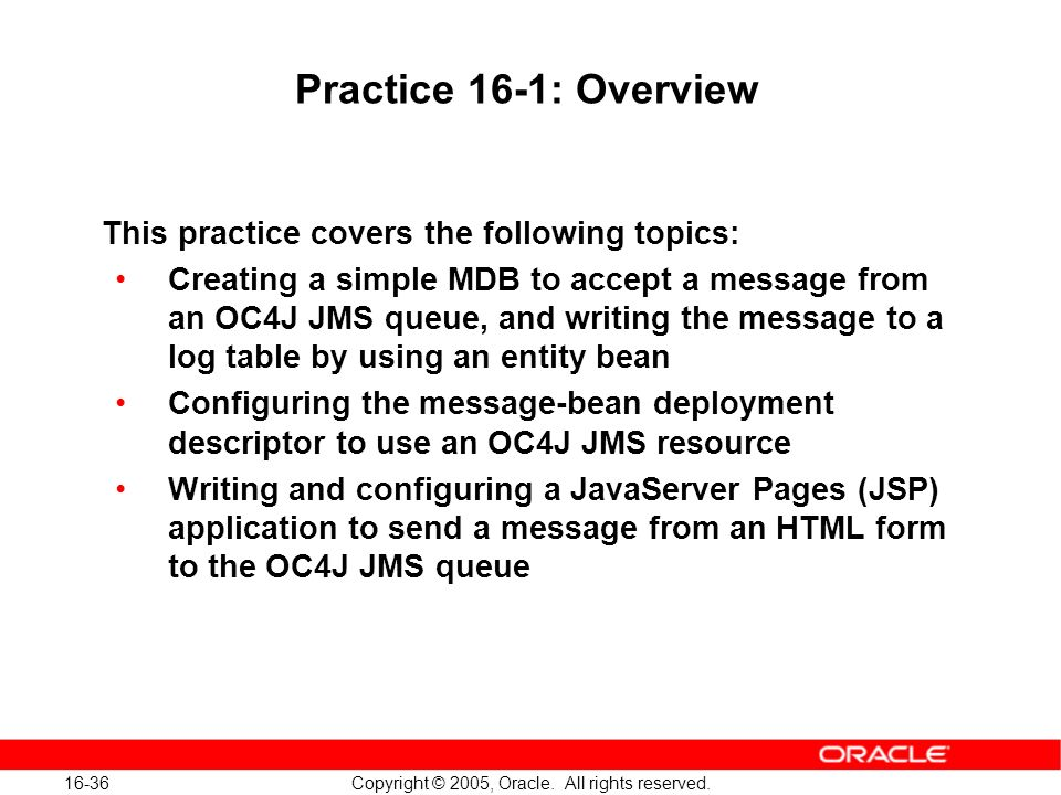 16-36 Copyright © 2005, Oracle. All rights reserved. Practice 16-1: Overview This practice covers the following topics: Creating a simple MDB to accep
