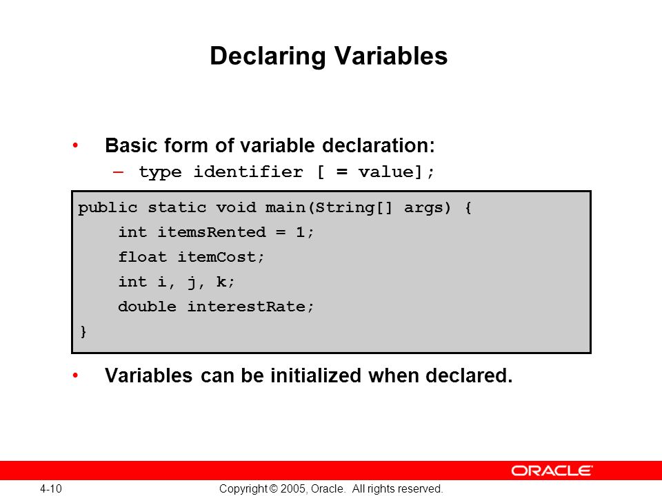 4-10 Copyright © 2005, Oracle. All rights reserved. Declaring Variables Basic form of variable declaration: – type identifier [ = value]; Variables ca