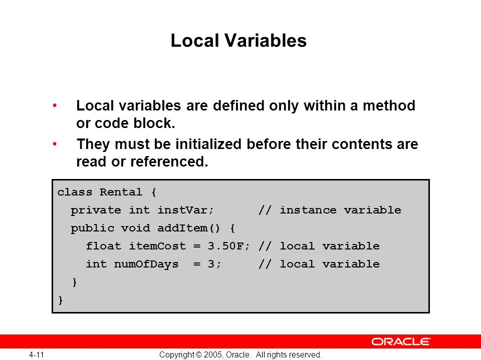 4-11 Copyright © 2005, Oracle. All rights reserved. Local Variables Local variables are defined only within a method or code block. They must be initi