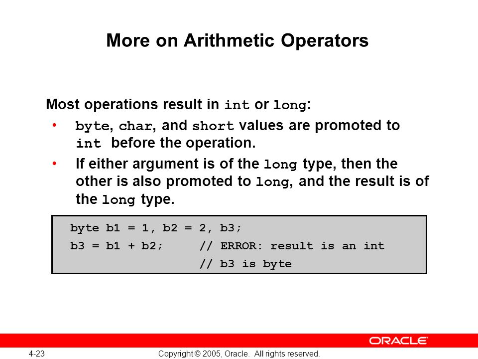 4-23 Copyright © 2005, Oracle. All rights reserved. More on Arithmetic Operators Most operations result in int or long : byte, char, and short values