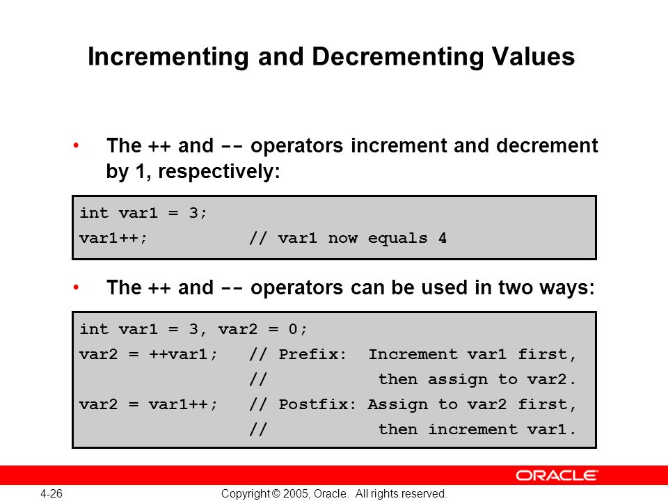 4-26 Copyright © 2005, Oracle. All rights reserved. Incrementing and Decrementing Values The ++ and -- operators increment and decrement by 1, respect
